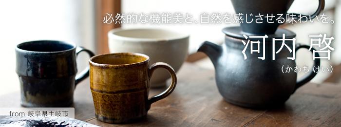 〜作り手 河内 啓さん(岐阜県土岐市)〜