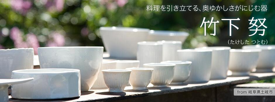 竹下努さん 【料理を引き立てる、奥ゆかしさがにじむ器】 -岐阜県土岐市